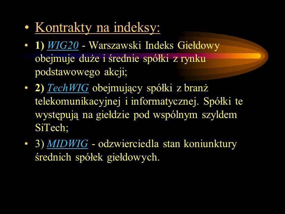Kontrakty na indeksy: 1) WIG20 - Warszawski Indeks Giełdowy obejmuje duże i średnie spółki z rynku podstawowego akcji; 2) TechWIG obejmujący spółki z