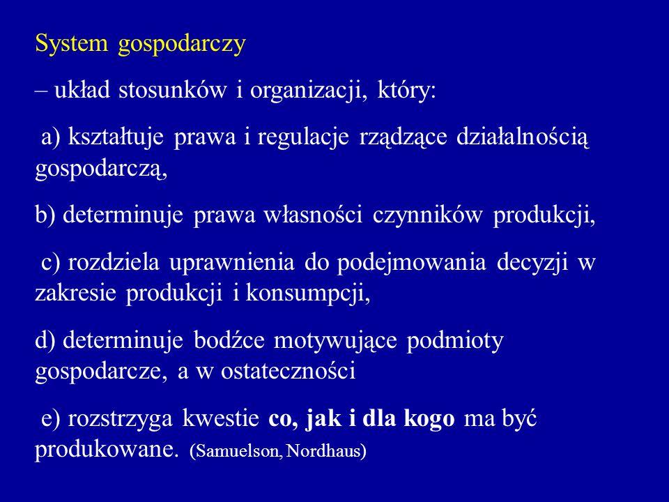 System gospodarczy – układ stosunków i organizacji, który: a) kształtuje prawa i regulacje rządzące działalnością gospodarczą, b) determinuje prawa wł