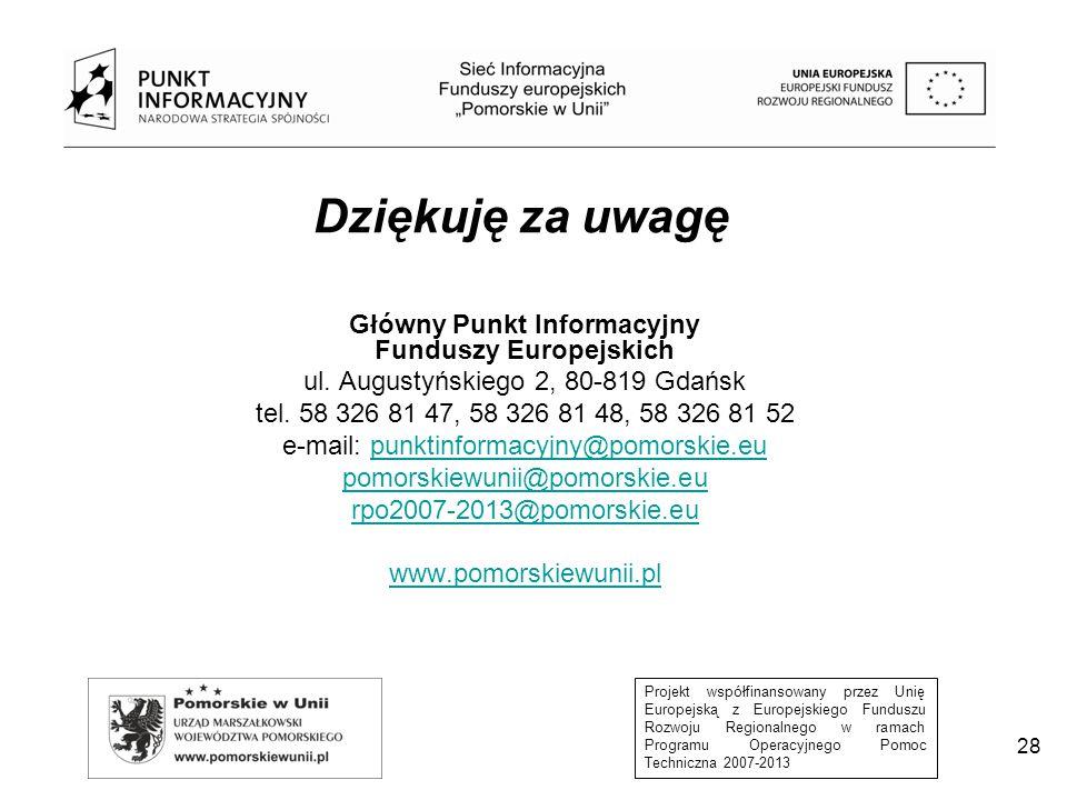 Projekt współfinansowany przez Unię Europejską z Europejskiego Funduszu Rozwoju Regionalnego w ramach Programu Operacyjnego Pomoc Techniczna 2007-2013 28 Dziękuję za uwagę Główny Punkt Informacyjny Funduszy Europejskich ul.