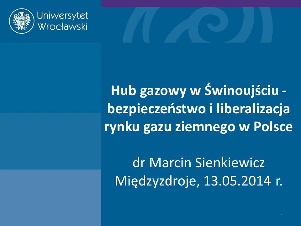 Hub gazowy w Świnoujściu - bezpieczeństwo i liberalizacja rynku gazu ziemnego w Polsce dr Marcin Sienkiewicz Międzyzdroje, 13.05.2014 r. 1