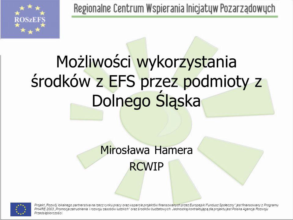 """Możliwości wykorzystania środków z EFS przez podmioty z Dolnego Śląska Mirosława Hamera RCWIP Projekt """"Rozwój lokalnego partnerstwa na rzecz rynku pracy oraz wsparcie projektów finansowanych przez Europejski Fundusz Społeczny jest finansowany z Programu PHARE 2003 """"Promocja zatrudnienia i rozwoju zasobów ludzkich oraz środków budżetowych."""