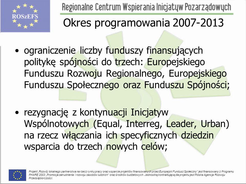 """ograniczenie liczby funduszy finansujących politykę spójności do trzech: Europejskiego Funduszu Rozwoju Regionalnego, Europejskiego Funduszu Społecznego oraz Funduszu Spójności; rezygnację z kontynuacji Inicjatyw Wspólnotowych (Equal, Interreg, Leader, Urban) na rzecz włączania ich specyficznych dziedzin wsparcia do trzech nowych celów; Projekt """"Rozwój lokalnego partnerstwa na rzecz rynku pracy oraz wsparcie projektów finansowanych przez Europejski Fundusz Społeczny jest finansowany z Programu PHARE 2003 """"Promocja zatrudnienia i rozwoju zasobów ludzkich oraz środków budżetowych."""