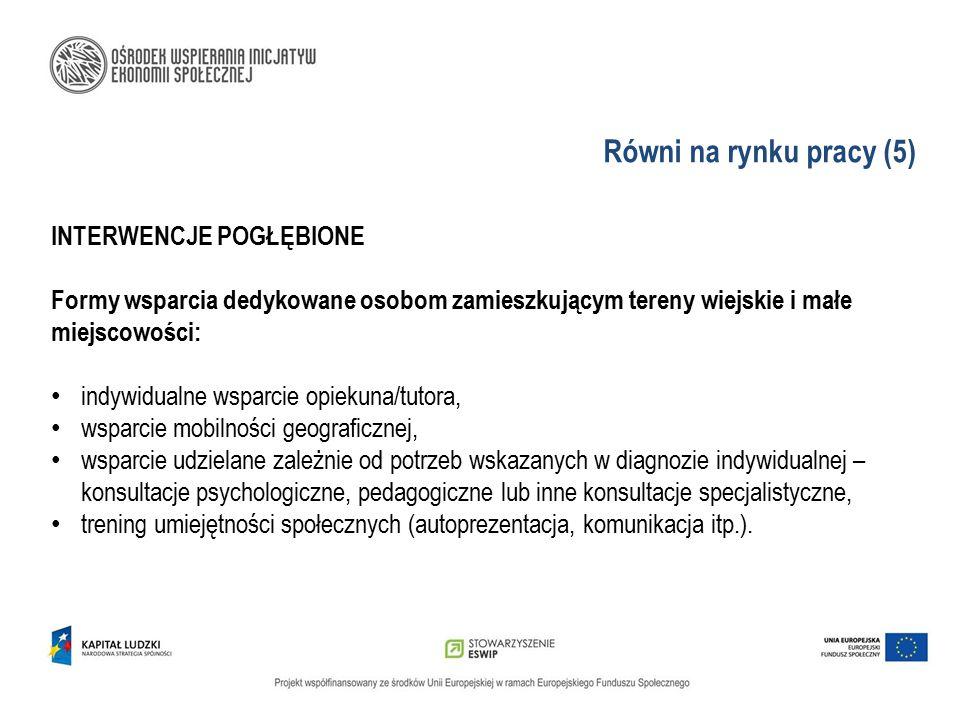Równi na rynku pracy (5) INTERWENCJE POGŁĘBIONE Formy wsparcia dedykowane osobom zamieszkującym tereny wiejskie i małe miejscowości: indywidualne wspa