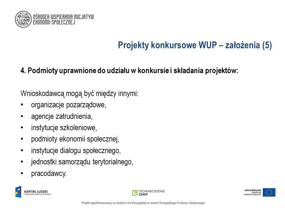 Projekty konkursowe WUP – założenia (5) 4. Podmioty uprawnione do udziału w konkursie i składania projektów: Wnioskodawcą mogą być między innymi: orga