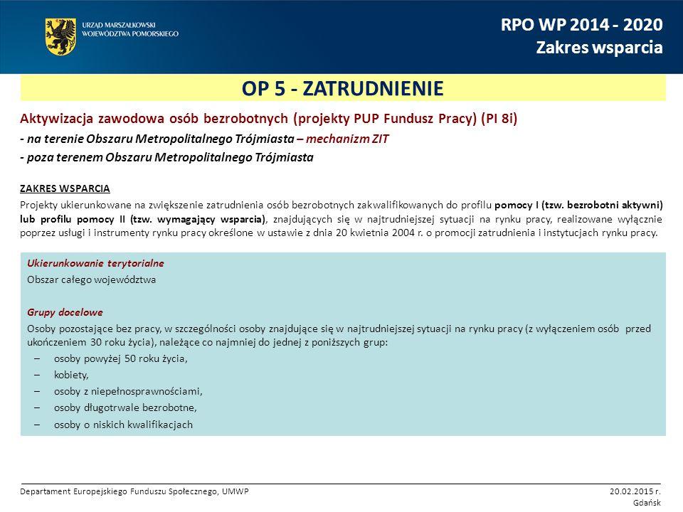 OP 5 - ZATRUDNIENIE RPO WP 2014 - 2020 Zakres wsparcia Aktywizacja zawodowa osób bezrobotnych (projekty PUP Fundusz Pracy) (PI 8i) - na terenie Obszaru Metropolitalnego Trójmiasta – mechanizm ZIT - poza terenem Obszaru Metropolitalnego Trójmiasta ZAKRES WSPARCIA Projekty ukierunkowane na zwiększenie zatrudnienia osób bezrobotnych zakwalifikowanych do profilu pomocy I (tzw.