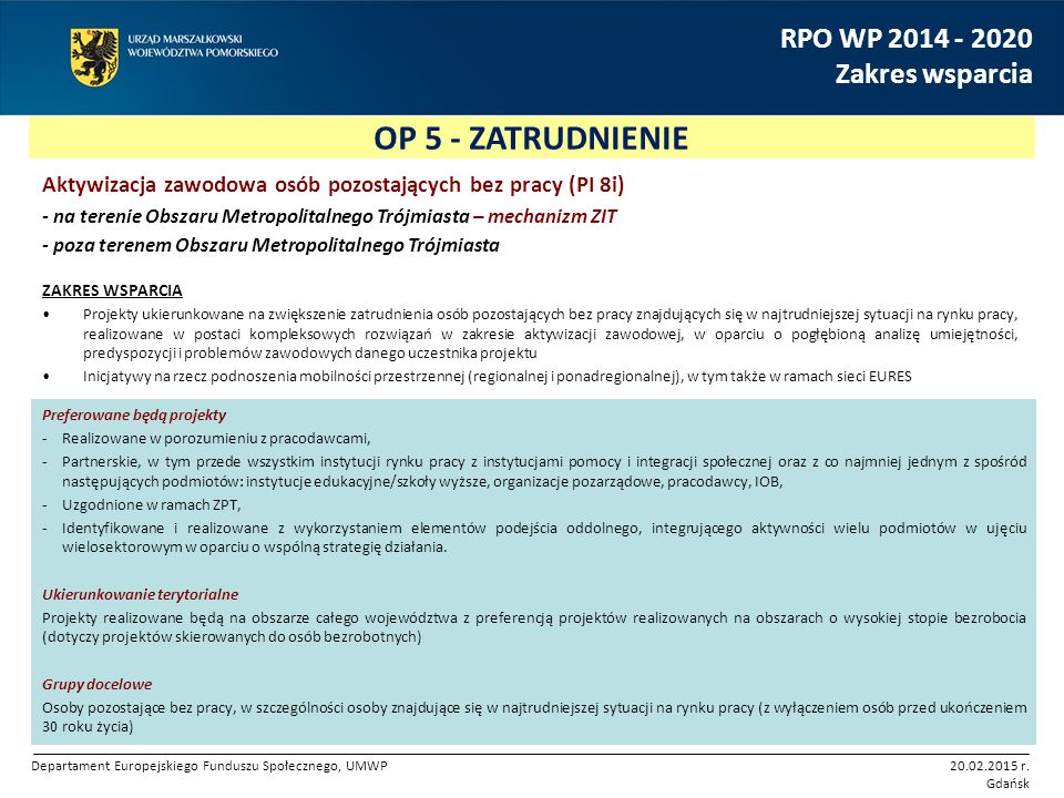 OP 5 - ZATRUDNIENIE RPO WP 2014 - 2020 Zakres wsparcia Aktywizacja zawodowa osób pozostających bez pracy (PI 8i) - na terenie Obszaru Metropolitalnego Trójmiasta – mechanizm ZIT - poza terenem Obszaru Metropolitalnego Trójmiasta ZAKRES WSPARCIA Projekty ukierunkowane na zwiększenie zatrudnienia osób pozostających bez pracy znajdujących się w najtrudniejszej sytuacji na rynku pracy, realizowane w postaci kompleksowych rozwiązań w zakresie aktywizacji zawodowej, w oparciu o pogłębioną analizę umiejętności, predyspozycji i problemów zawodowych danego uczestnika projektu Inicjatywy na rzecz podnoszenia mobilności przestrzennej (regionalnej i ponadregionalnej), w tym także w ramach sieci EURES Preferowane będą projekty -Realizowane w porozumieniu z pracodawcami, -Partnerskie, w tym przede wszystkim instytucji rynku pracy z instytucjami pomocy i integracji społecznej oraz z co najmniej jednym z spośród następujących podmiotów: instytucje edukacyjne/szkoły wyższe, organizacje pozarządowe, pracodawcy, IOB, -Uzgodnione w ramach ZPT, -Identyfikowane i realizowane z wykorzystaniem elementów podejścia oddolnego, integrującego aktywności wielu podmiotów w ujęciu wielosektorowym w oparciu o wspólną strategię działania.