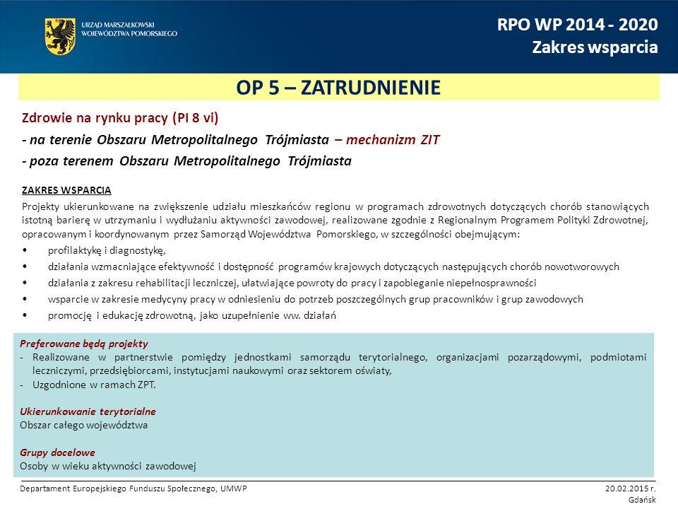 OP 5 – ZATRUDNIENIE RPO WP 2014 - 2020 Zakres wsparcia Zdrowie na rynku pracy (PI 8 vi) - na terenie Obszaru Metropolitalnego Trójmiasta – mechanizm ZIT - poza terenem Obszaru Metropolitalnego Trójmiasta ZAKRES WSPARCIA Projekty ukierunkowane na zwiększenie udziału mieszkańców regionu w programach zdrowotnych dotyczących chorób stanowiących istotną barierę w utrzymaniu i wydłużaniu aktywności zawodowej, realizowane zgodnie z Regionalnym Programem Polityki Zdrowotnej, opracowanym i koordynowanym przez Samorząd Województwa Pomorskiego, w szczególności obejmującym: profilaktykę i diagnostykę, działania wzmacniające efektywność i dostępność programów krajowych dotyczących następujących chorób nowotworowych działania z zakresu rehabilitacji leczniczej, ułatwiające powroty do pracy i zapobieganie niepełnosprawności wsparcie w zakresie medycyny pracy w odniesieniu do potrzeb poszczególnych grup pracowników i grup zawodowych promocję i edukację zdrowotną, jako uzupełnienie ww.