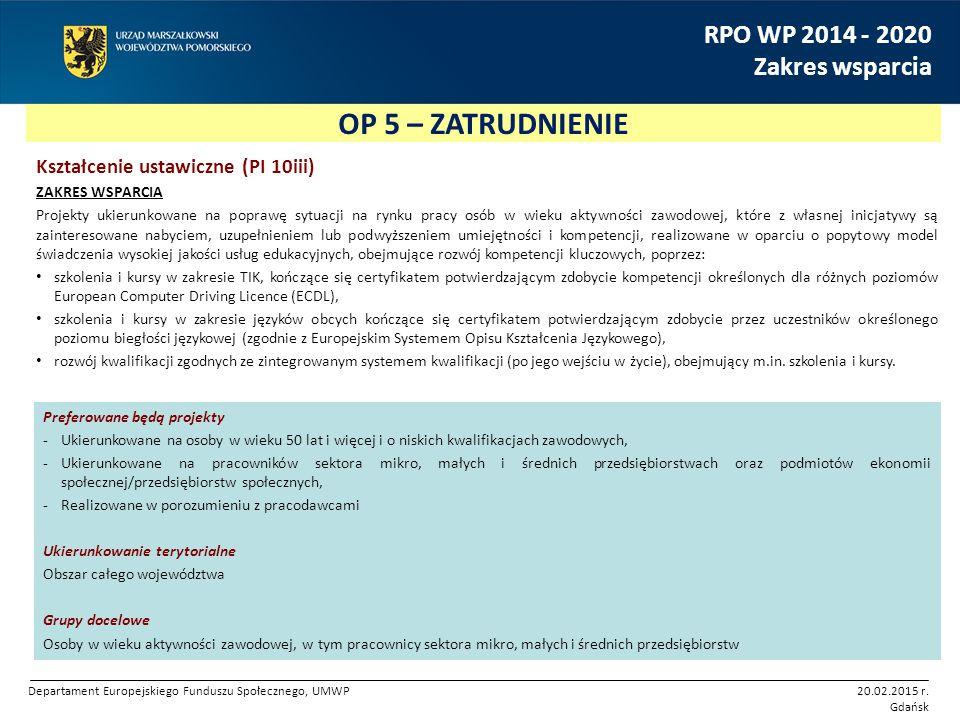 OP 5 – ZATRUDNIENIE RPO WP 2014 - 2020 Zakres wsparcia Kształcenie ustawiczne (PI 10iii) ZAKRES WSPARCIA Projekty ukierunkowane na poprawę sytuacji na rynku pracy osób w wieku aktywności zawodowej, które z własnej inicjatywy są zainteresowane nabyciem, uzupełnieniem lub podwyższeniem umiejętności i kompetencji, realizowane w oparciu o popytowy model świadczenia wysokiej jakości usług edukacyjnych, obejmujące rozwój kompetencji kluczowych, poprzez: szkolenia i kursy w zakresie TIK, kończące się certyfikatem potwierdzającym zdobycie kompetencji określonych dla różnych poziomów European Computer Driving Licence (ECDL), szkolenia i kursy w zakresie języków obcych kończące się certyfikatem potwierdzającym zdobycie przez uczestników określonego poziomu biegłości językowej (zgodnie z Europejskim Systemem Opisu Kształcenia Językowego), rozwój kwalifikacji zgodnych ze zintegrowanym systemem kwalifikacji (po jego wejściu w życie), obejmujący m.in.