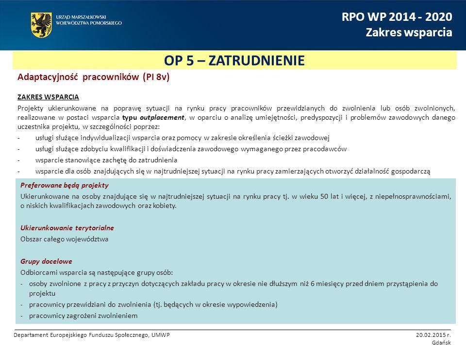 OP 5 – ZATRUDNIENIE RPO WP 2014 - 2020 Zakres wsparcia Adaptacyjność pracowników (PI 8v) ZAKRES WSPARCIA Projekty ukierunkowane na poprawę sytuacji na rynku pracy pracowników przewidzianych do zwolnienia lub osób zwolnionych, realizowane w postaci wsparcia typu outplacement, w oparciu o analizę umiejętności, predyspozycji i problemów zawodowych danego uczestnika projektu, w szczególności poprzez: -usługi służące indywidualizacji wsparcia oraz pomocy w zakresie określenia ścieżki zawodowej -usługi służące zdobyciu kwalifikacji i doświadczenia zawodowego wymaganego przez pracodawców -wsparcie stanowiące zachętę do zatrudnienia -wsparcie dla osób znajdujących się w najtrudniejszej sytuacji na rynku pracy zamierzających otworzyć działalność gospodarczą Preferowane będą projekty Ukierunkowane na osoby znajdujące się w najtrudniejszej sytuacji na rynku pracy tj.