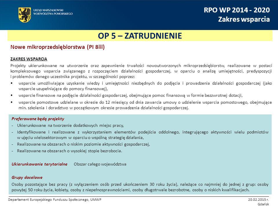 OP 5 – ZATRUDNIENIE RPO WP 2014 - 2020 Zakres wsparcia Nowe mikroprzedsiębiorstwa (PI 8iii) ZAKRES WSPARCIA Projekty ukierunkowane na utworzenie oraz zapewnienie trwałości nowoutworzonych mikroprzedsiębiorstw, realizowane w postaci kompleksowego wsparcia związanego z rozpoczęciem działalności gospodarczej, w oparciu o analizę umiejętności, predyspozycji i problemów danego uczestnika projektu, w szczególności poprzez: wsparcie umożliwiające uzyskanie wiedzy i umiejętności niezbędnych do podjęcia i prowadzenia działalności gospodarczej (jako wsparcie uzupełniające do pomocy finansowej), wsparcie finansowe na podjęcie działalności gospodarczej, obejmujące pomoc finansową w formie bezzwrotnej dotacji, wsparcie pomostowe udzielane w okresie do 12 miesięcy od dnia zawarcia umowy o udzielenie wsparcia pomostowego, obejmujące min.