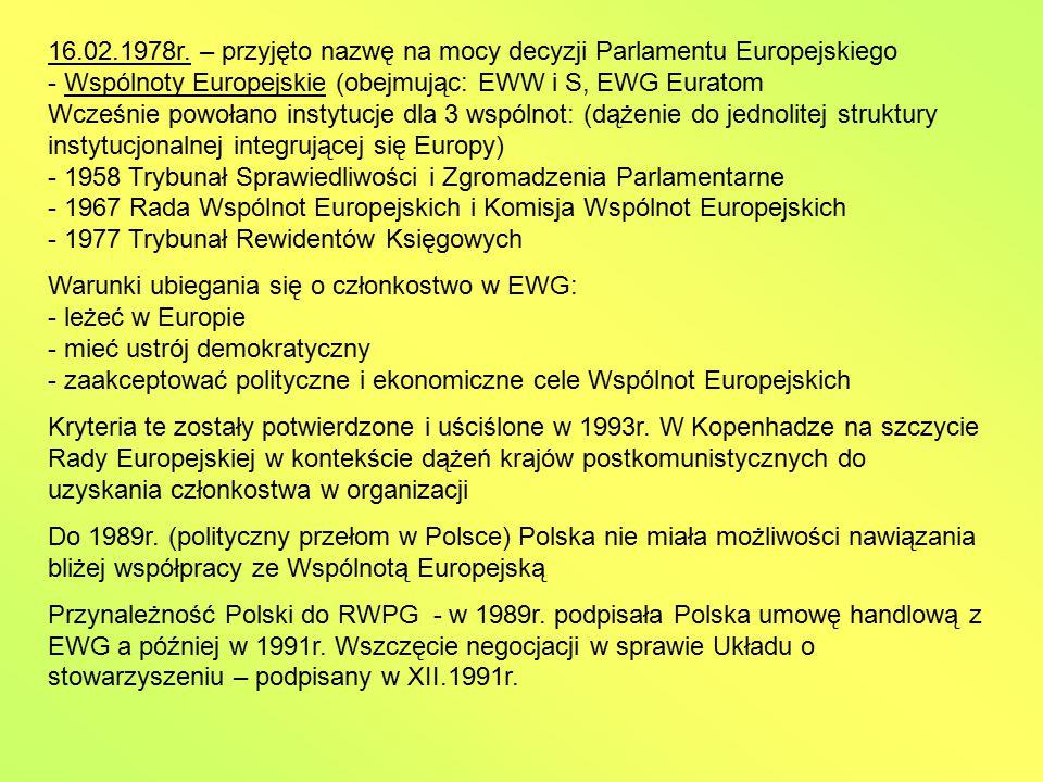 Proces integracji europejskiej: - 1950r.(9.05.) Deklaracja Schumana (dla upamiętnienia UE corocznie obchodzi w tym dniu święto) - 1951 (18.04.) Podpisanie traktatu paryskiego ustanawiajacego Europejską wspólnotę Węgla i Stali (6 krajów) - 1957 (25.03.) Podpisanie traktatu rzymskiego powołującego: Europejską wspólnotę gospodarczą i Euratom - 1958 (01.01.) Wejście w życie postanowień traktatu rzymskiego - 1965 (18.04.) Podpisanie traktatu w sprawie utworzenia wspólnej Komisji i Rady - 1967 (01.07.) Wejście w życie postanowień dotyczących wspólnych instytucji Wspólnot Europejskich: Komisji i Rady - 1968 (01.07.) Zniesienie opłat celnych wewnątrz Wspólnot na produkty przemysłowe i wprowadzenie w życie zewnętrznej taryfy celnej dla krajów trzecich - 1970 (22.04.) Podjęcie decyzji o finansowaniu Wspólnot z własnych zasobów - 1972 (24.04.) Utworzenie tzw.