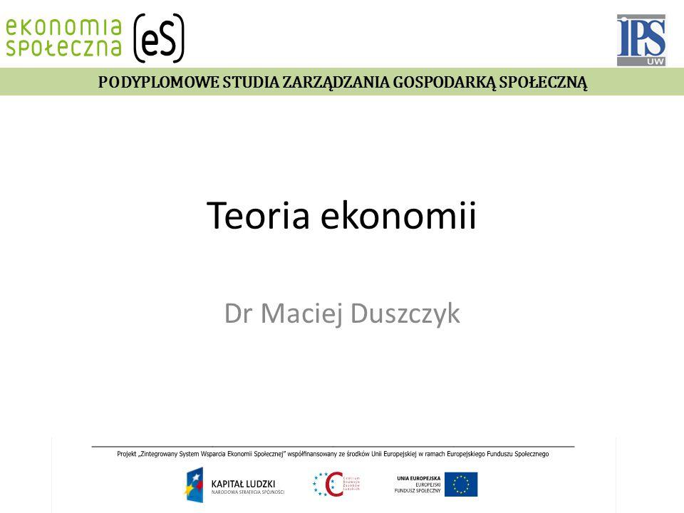 Teoria ekonomii Dr Maciej Duszczyk PODYPLOMOWE STUDIA ZARZĄDZANIA GOSPODARKĄ SPOŁECZNĄ