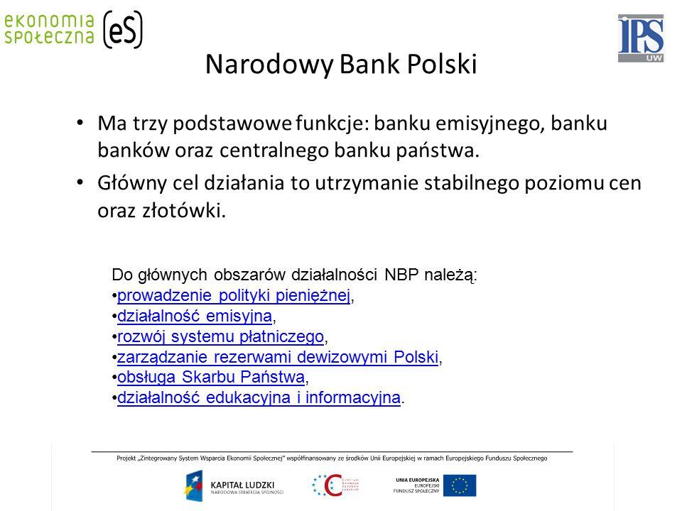 Narodowy Bank Polski Ma trzy podstawowe funkcje: banku emisyjnego, banku banków oraz centralnego banku państwa. Główny cel działania to utrzymanie sta
