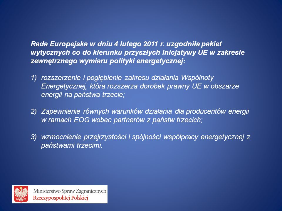 "Z EWNĘTRZNY WYMIAR POLITYKI ENERGETYCZNEJ UE P RACE PODCZAS POLSKIEJ P REZYDENCJI Europe's key goals (EC conclusions of February 4th 2011) ""There is a need for better coordination of EU and Member States activities with a view to ensuring consistency and coherence in the EU's external relations with key producer, transit and consumer countries. ""The EU should take initiatives in line with the Treaties in the relevant international fora and develop mutually beneficial energy partnerships with key players and around strategic corridors Polish presidency goals Strenghten energy security of the EU through reviewing the previously applied policy mechanisms in the field of the EU energy external relations in the context of their evaluation and modernisation."