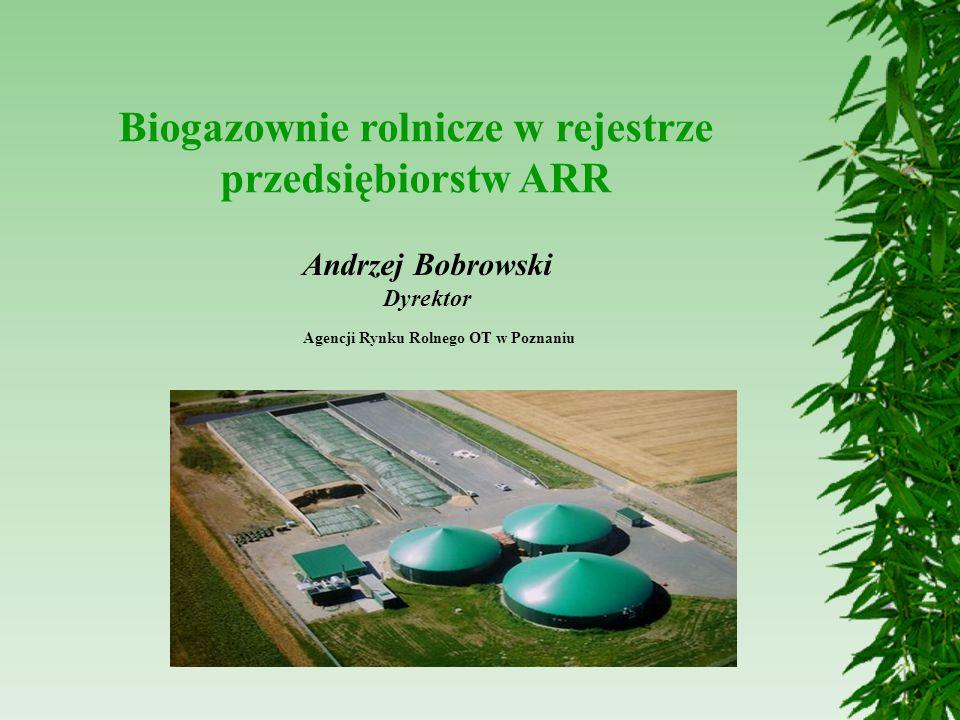 Biogazownie rolnicze w rejestrze przedsiębiorstw ARR Agencji Rynku Rolnego OT w Poznaniu Andrzej Bobrowski Dyrektor