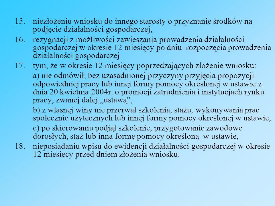15.niezłożeniu wniosku do innego starosty o przyznanie środków na podjęcie działalności gospodarczej, 16.rezygnacji z możliwości zawieszania prowadzenia działalności gospodarczej w okresie 12 miesięcy po dniu rozpoczęcia prowadzenia działalności gospodarczej 17.tym, że w okresie 12 miesięcy poprzedzających złożenie wniosku: a) nie odmówił, bez uzasadnionej przyczyny przyjęcia propozycji odpowiedniej pracy lub innej formy pomocy określonej w ustawie z dnia 20 kwietnia 2004r.