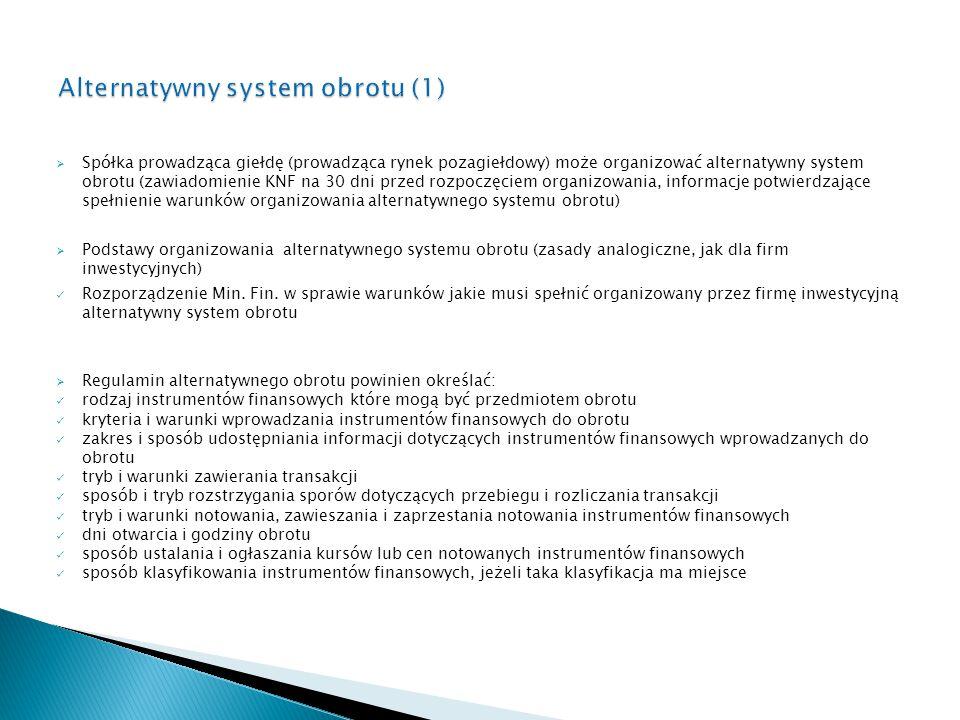  Spółka prowadząca giełdę (prowadząca rynek pozagiełdowy) może organizować alternatywny system obrotu (zawiadomienie KNF na 30 dni przed rozpoczęciem organizowania, informacje potwierdzające spełnienie warunków organizowania alternatywnego systemu obrotu)  Podstawy organizowania alternatywnego systemu obrotu (zasady analogiczne, jak dla firm inwestycyjnych) Rozporządzenie Min.