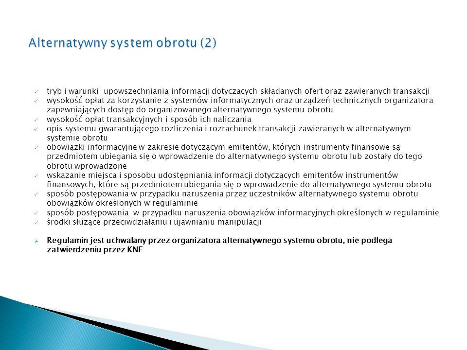 tryb i warunki upowszechniania informacji dotyczących składanych ofert oraz zawieranych transakcji wysokość opłat za korzystanie z systemów informatycznych oraz urządzeń technicznych organizatora zapewniających dostęp do organizowanego alternatywnego systemu obrotu wysokość opłat transakcyjnych i sposób ich naliczania opis systemu gwarantującego rozliczenia i rozrachunek transakcji zawieranych w alternatywnym systemie obrotu obowiązki informacyjne w zakresie dotyczącym emitentów, których instrumenty finansowe są przedmiotem ubiegania się o wprowadzenie do alternatywnego systemu obrotu lub zostały do tego obrotu wprowadzone wskazanie miejsca i sposobu udostępniania informacji dotyczących emitentów instrumentów finansowych, które są przedmiotem ubiegania się o wprowadzenie do alternatywnego systemu obrotu sposób postępowania w przypadku naruszenia przez uczestników alternatywnego systemu obrotu obowiązków określonych w regulaminie sposób postępowania w przypadku naruszenia obowiązków informacyjnych określonych w regulaminie środki służące przeciwdziałaniu i ujawnianiu manipulacji  Regulamin jest uchwalany przez organizatora alternatywnego systemu obrotu, nie podlega zatwierdzeniu przez KNF
