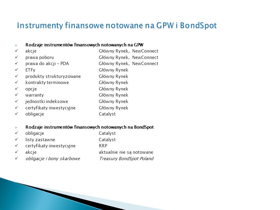  Rodzaje instrumentów finansowych notowanych na GPW akcje Główny Rynek, NewConnect prawa poboru Główny Rynek, NewConnect prawa do akcji – PDA Główny Rynek, NewConnect ETFyGłówny Rynek produkty strukturyzowane Główny Rynek kontrakty terminowe Główny Rynek opcjeGłówny Rynek warrantyGłówny Rynek jednostki indeksowe Główny Rynek certyfikaty inwestycyjne Główny Rynek obligacjeCatalyst  Rodzaje instrumentów finansowych notowanych na BondSpot obligacjeCatalyst listy zastawneCatalyst certyfikaty inwestycyjneRRP akcje aktualnie nie są notowane obligacje i bony skarbowe Treasury BondSpot Poland