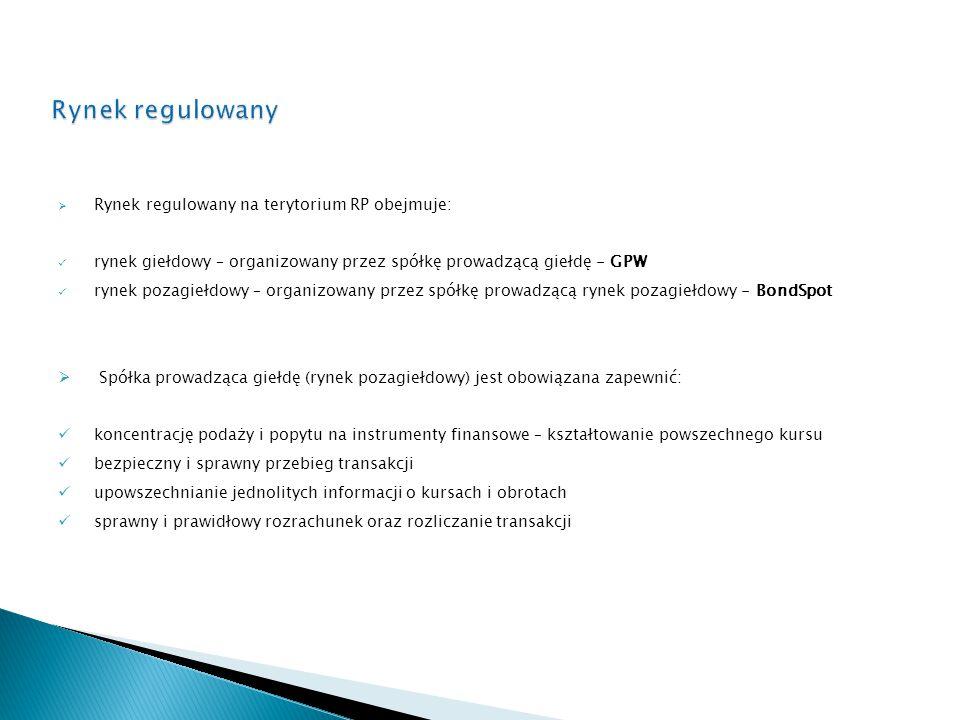  Rynek regulowany na terytorium RP obejmuje: rynek giełdowy – organizowany przez spółkę prowadzącą giełdę - GPW rynek pozagiełdowy – organizowany przez spółkę prowadzącą rynek pozagiełdowy - BondSpot  Spółka prowadząca giełdę (rynek pozagiełdowy) jest obowiązana zapewnić: koncentrację podaży i popytu na instrumenty finansowe – kształtowanie powszechnego kursu bezpieczny i sprawny przebieg transakcji upowszechnianie jednolitych informacji o kursach i obrotach sprawny i prawidłowy rozrachunek oraz rozliczanie transakcji