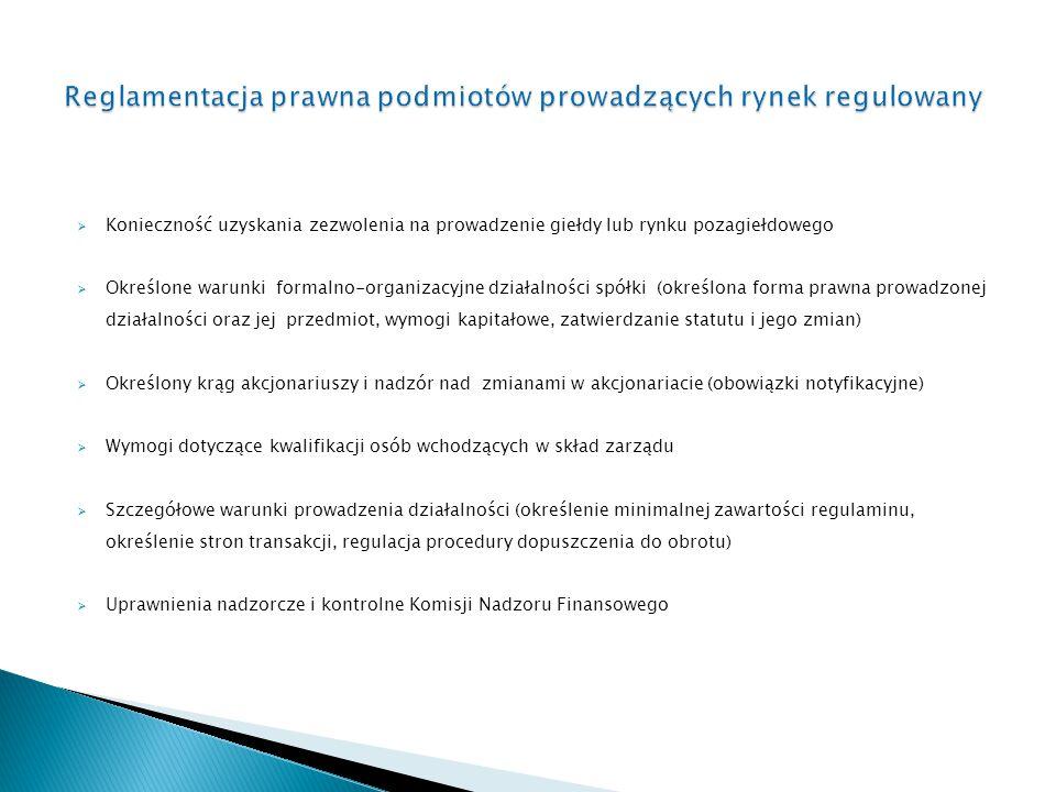  Konieczność uzyskania zezwolenia na prowadzenie giełdy lub rynku pozagiełdowego  Określone warunki formalno-organizacyjne działalności spółki (określona forma prawna prowadzonej działalności oraz jej przedmiot, wymogi kapitałowe, zatwierdzanie statutu i jego zmian)  Określony krąg akcjonariuszy i nadzór nad zmianami w akcjonariacie (obowiązki notyfikacyjne)  Wymogi dotyczące kwalifikacji osób wchodzących w skład zarządu  Szczegółowe warunki prowadzenia działalności (określenie minimalnej zawartości regulaminu, określenie stron transakcji, regulacja procedury dopuszczenia do obrotu)  Uprawnienia nadzorcze i kontrolne Komisji Nadzoru Finansowego