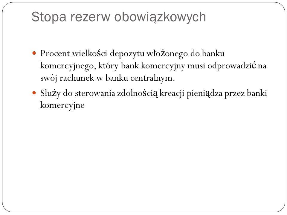 Stopa rezerw obowiązkowych Procent wielko ś ci depozytu wło ż onego do banku komercyjnego, który bank komercyjny musi odprowadzi ć na swój rachunek w banku centralnym.