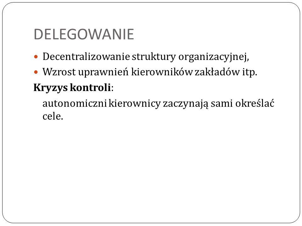DELEGOWANIE Decentralizowanie struktury organizacyjnej, Wzrost uprawnień kierowników zakładów itp. Kryzys kontroli: autonomiczni kierownicy zaczynają