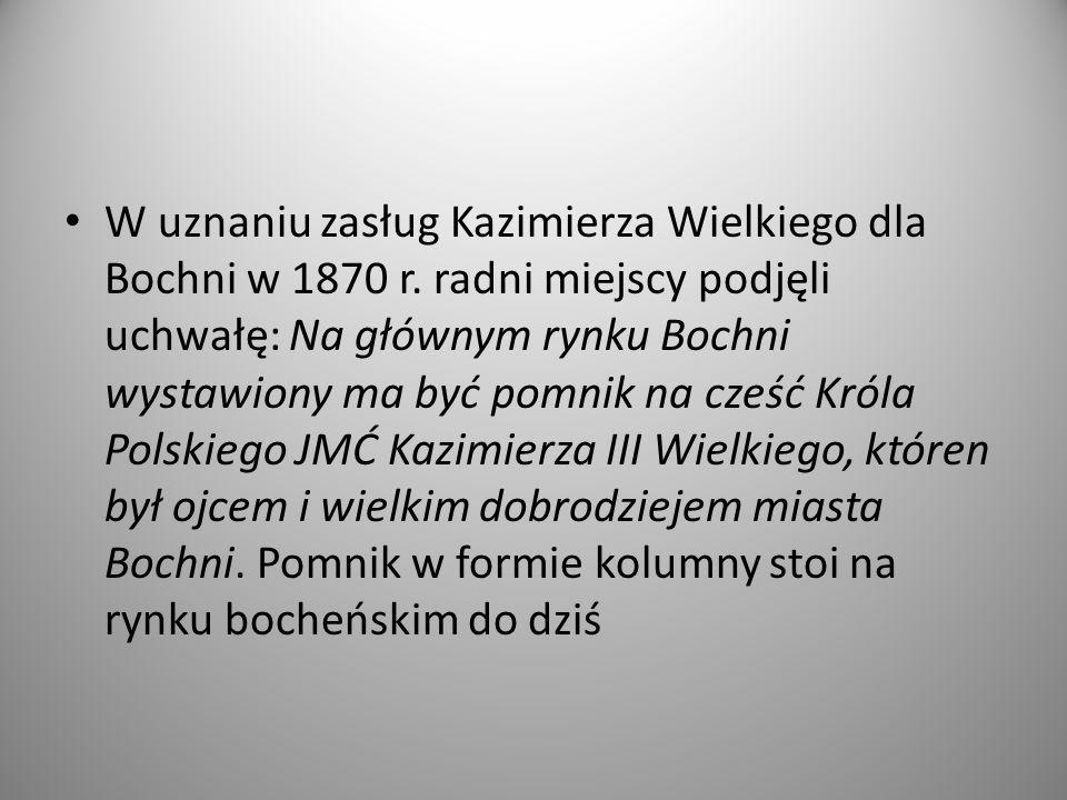 W uznaniu zasług Kazimierza Wielkiego dla Bochni w 1870 r. radni miejscy podjęli uchwałę: Na głównym rynku Bochni wystawiony ma być pomnik na cześć Kr