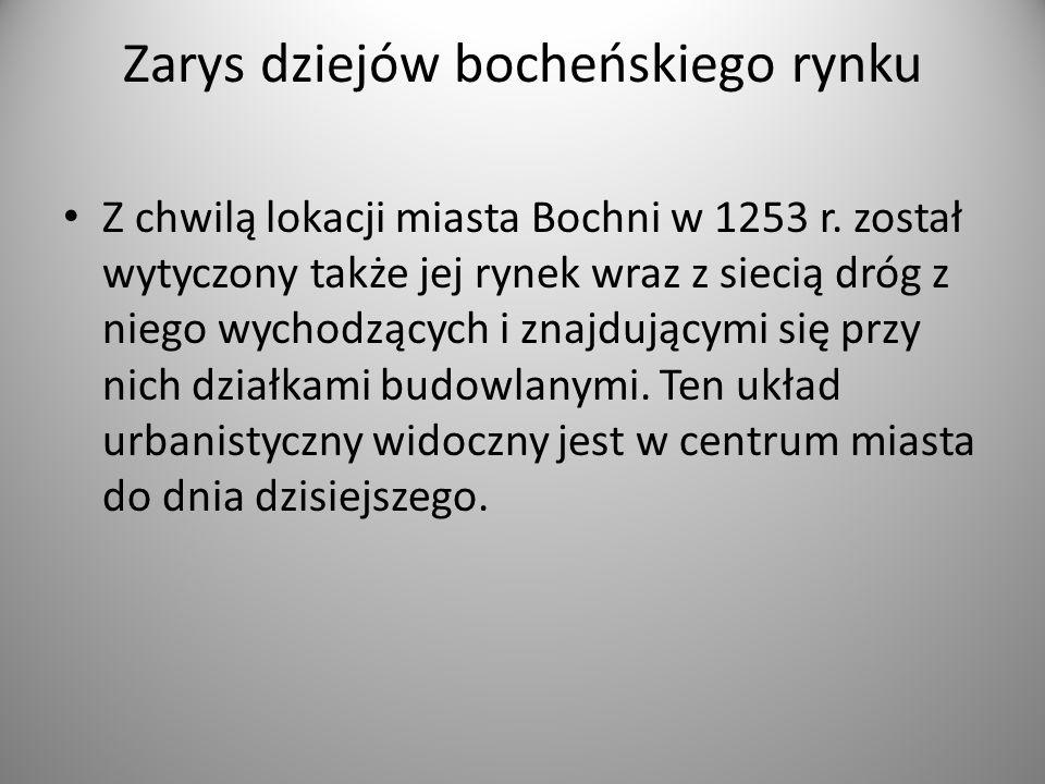 Zarys dziejów bocheńskiego rynku Z chwilą lokacji miasta Bochni w 1253 r. został wytyczony także jej rynek wraz z siecią dróg z niego wychodzących i z
