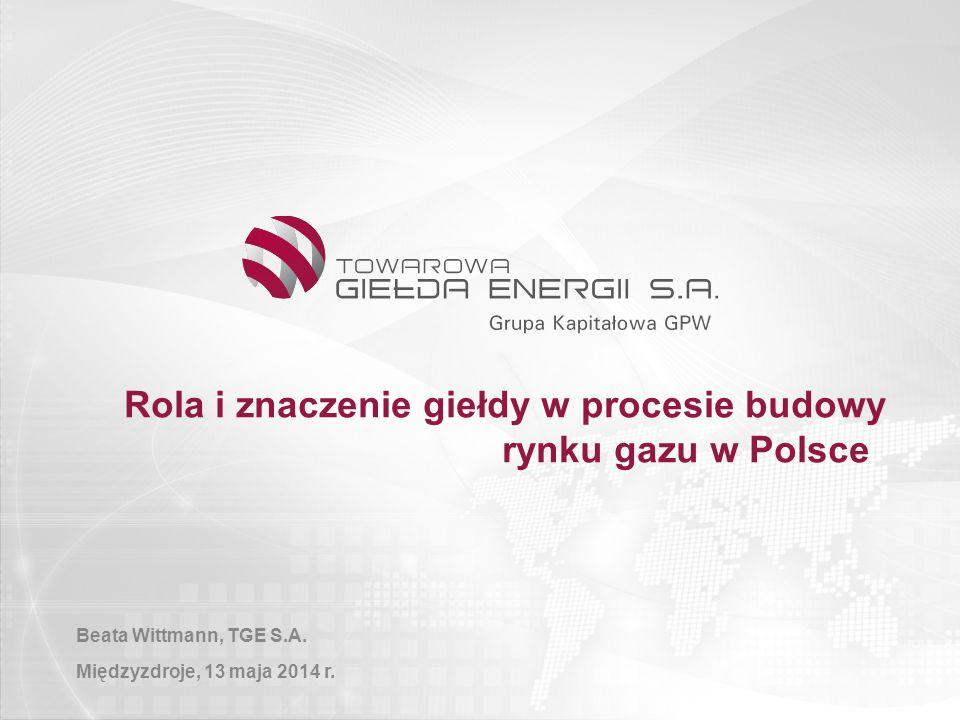 1 Rola i znaczenie giełdy w procesie budowy rynku gazu w Polsce Beata Wittmann, TGE S.A. Międzyzdroje, 13 maja 2014 r.