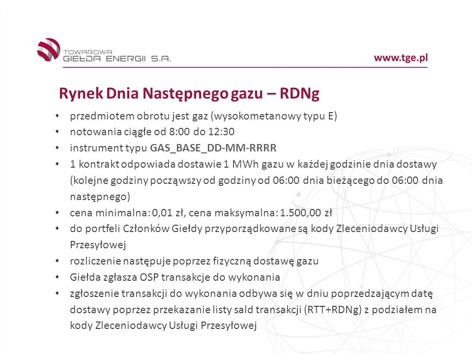 Rynek Dnia Następnego gazu – RDNg przedmiotem obrotu jest gaz (wysokometanowy typu E) notowania ciągłe od 8:00 do 12:30 instrument typu GAS_BASE_DD-MM-RRRR 1 kontrakt odpowiada dostawie 1 MWh gazu w każdej godzinie dnia dostawy (kolejne godziny począwszy od godziny od 06:00 dnia bieżącego do 06:00 dnia następnego) cena minimalna: 0,01 zł, cena maksymalna: 1.500,00 zł do portfeli Członków Giełdy przyporządkowane są kody Zleceniodawcy Usługi Przesyłowej rozliczenie następuje poprzez fizyczną dostawę gazu Giełda zgłasza OSP transakcje do wykonania zgłoszenie transakcji do wykonania odbywa się w dniu poprzedzającym datę dostawy poprzez przekazanie listy sald transakcji (RTT+RDNg) z podziałem na kody Zleceniodawcy Usługi Przesyłowej