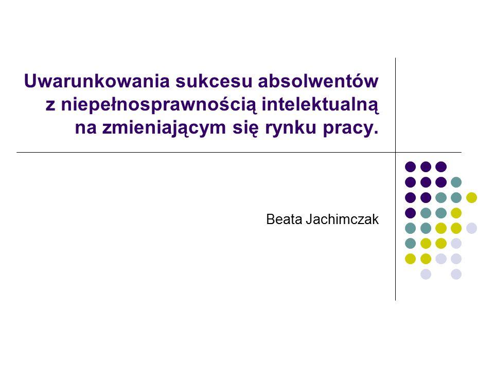 Uwarunkowania sukcesu absolwentów z niepełnosprawnością intelektualną na zmieniającym się rynku pracy. Beata Jachimczak