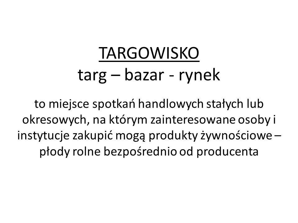 TARGOWISKO targ – bazar - rynek to miejsce spotkań handlowych stałych lub okresowych, na którym zainteresowane osoby i instytucje zakupić mogą produkt