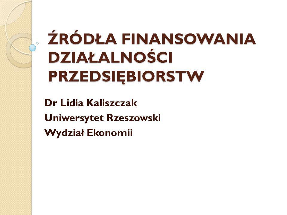 ŹRÓDŁA FINANSOWANIA DZIAŁALNOŚCI PRZEDSIĘBIORSTW Dr Lidia Kaliszczak Uniwersytet Rzeszowski Wydział Ekonomii