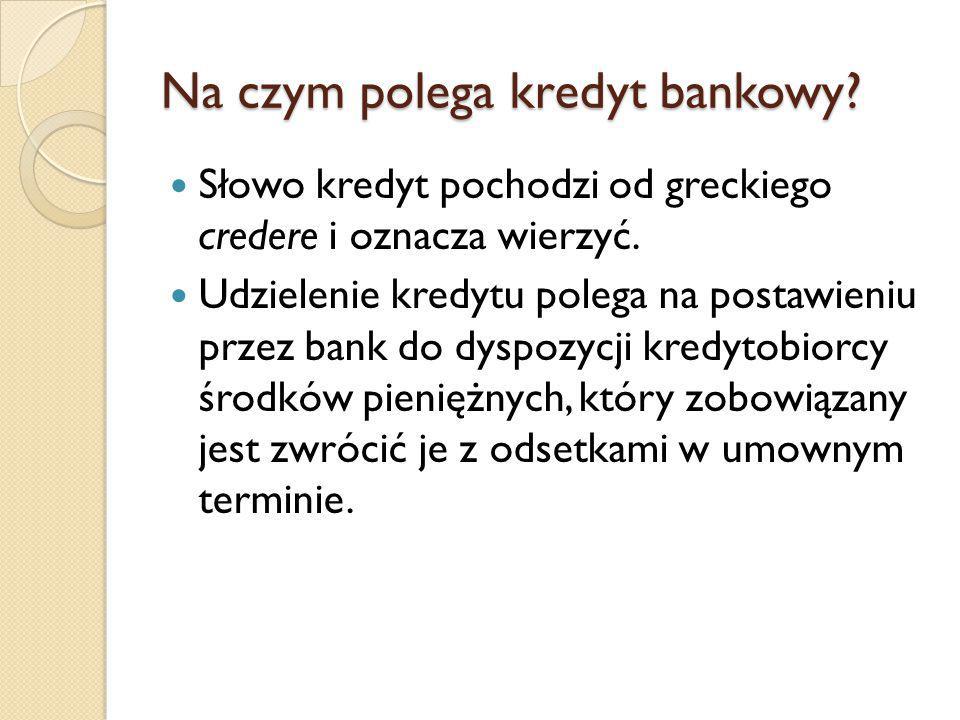 Na czym polega kredyt bankowy.Słowo kredyt pochodzi od greckiego credere i oznacza wierzyć.
