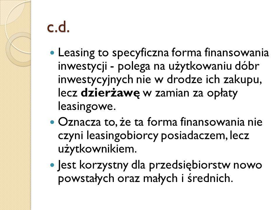 c.d. Leasing to specyficzna forma finansowania inwestycji - polega na użytkowaniu dóbr inwestycyjnych nie w drodze ich zakupu, lecz dzierżawę w zamian