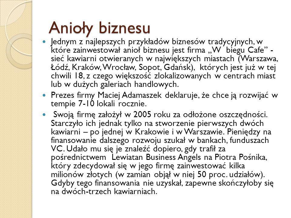 """Anioły biznesu Jednym z najlepszych przykładów biznesów tradycyjnych, w które zainwestował anioł biznesu jest firma """"W biegu Cafe - sieć kawiarni otwieranych w największych miastach (Warszawa, Łódź, Kraków, Wrocław, Sopot, Gdańsk), których jest już w tej chwili 18, z czego większość zlokalizowanych w centrach miast lub w dużych galeriach handlowych."""