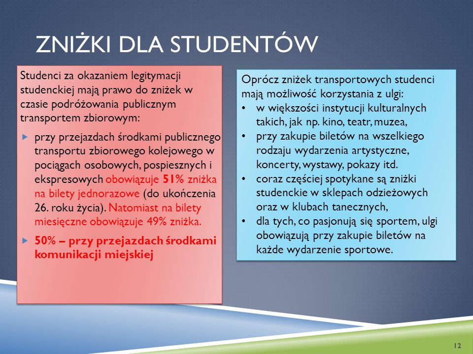 ZNIŻKI DLA STUDENTÓW Studenci za okazaniem legitymacji studenckiej mają prawo do zniżek w czasie podróżowania publicznym transportem zbiorowym:  przy