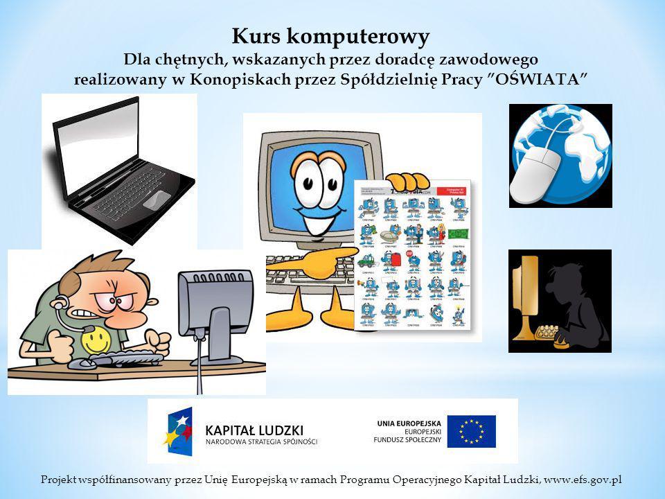Projekt współfinansowany przez Unię Europejską w ramach Programu Operacyjnego Kapitał Ludzki, www.efs.gov.pl Kurs komputerowy Dla chętnych, wskazanych przez doradcę zawodowego realizowany w Konopiskach przez Spółdzielnię Pracy OŚWIATA