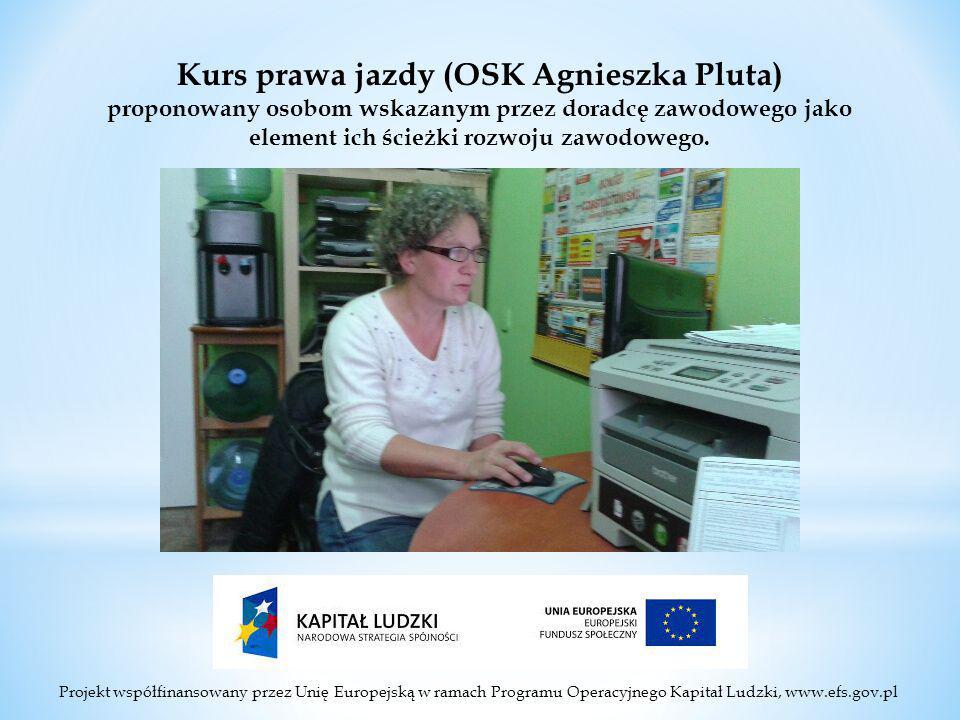 Projekt współfinansowany przez Unię Europejską w ramach Programu Operacyjnego Kapitał Ludzki, www.efs.gov.pl Kurs prawa jazdy (OSK Agnieszka Pluta) proponowany osobom wskazanym przez doradcę zawodowego jako element ich ścieżki rozwoju zawodowego.