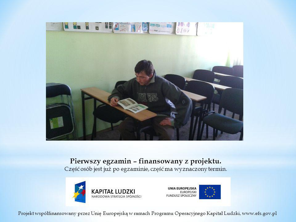 Projekt współfinansowany przez Unię Europejską w ramach Programu Operacyjnego Kapitał Ludzki, www.efs.gov.pl Pierwszy egzamin – finansowany z projektu.