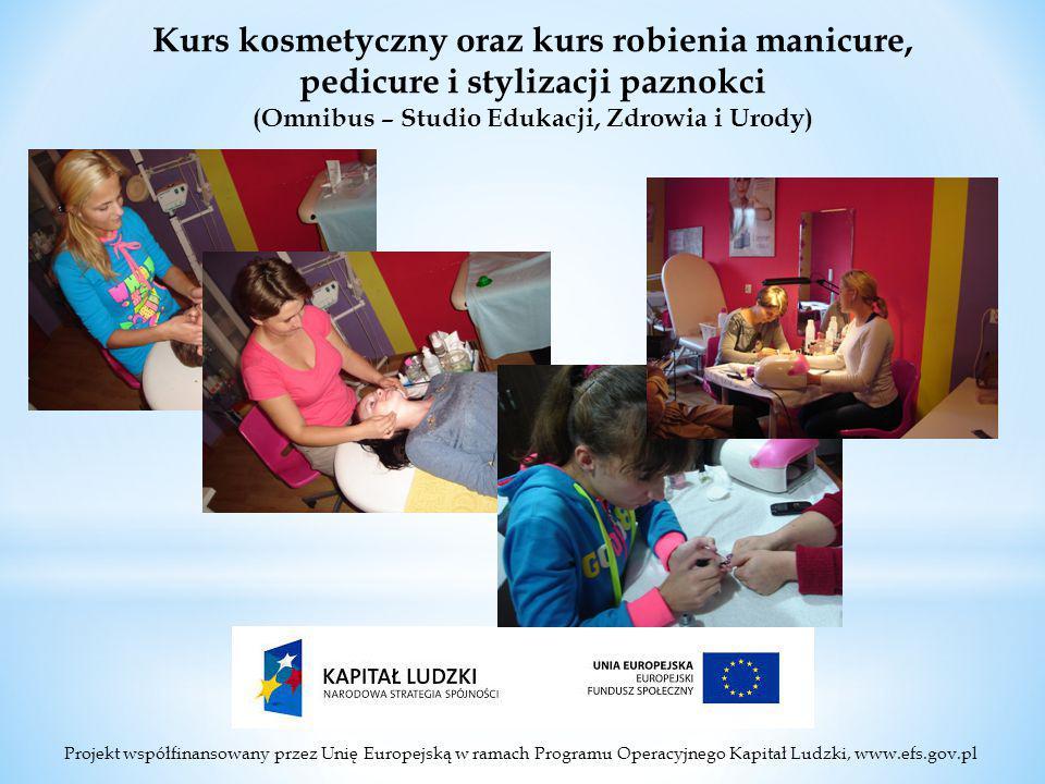 Projekt współfinansowany przez Unię Europejską w ramach Programu Operacyjnego Kapitał Ludzki, www.efs.gov.pl Kurs kosmetyczny oraz kurs robienia manicure, pedicure i stylizacji paznokci (Omnibus – Studio Edukacji, Zdrowia i Urody)