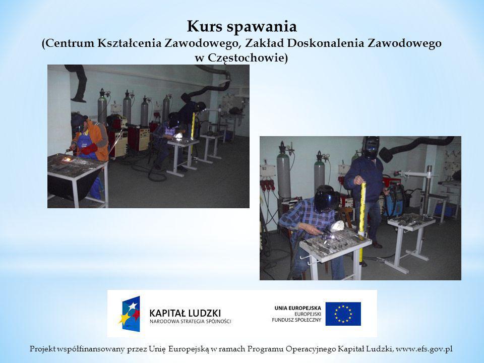 Projekt współfinansowany przez Unię Europejską w ramach Programu Operacyjnego Kapitał Ludzki, www.efs.gov.pl Kurs spawania (Centrum Kształcenia Zawodowego, Zakład Doskonalenia Zawodowego w Częstochowie)