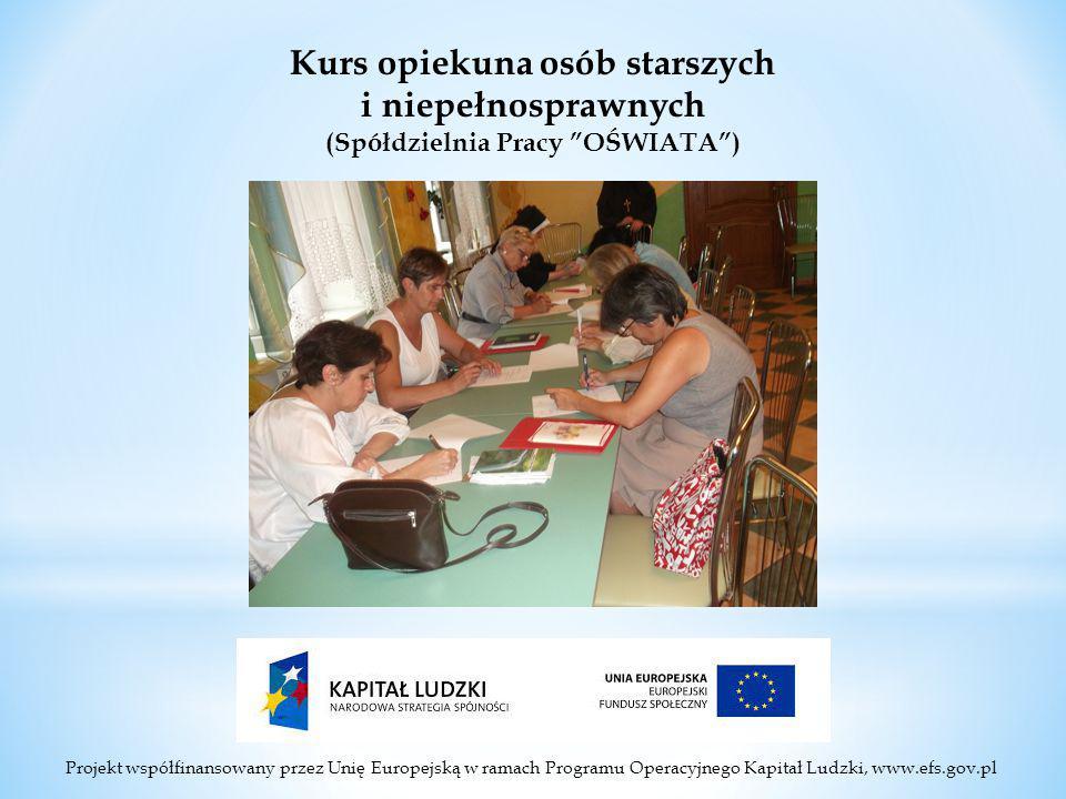 Projekt współfinansowany przez Unię Europejską w ramach Programu Operacyjnego Kapitał Ludzki, www.efs.gov.pl Kurs opiekuna osób starszych i niepełnosprawnych (Spółdzielnia Pracy OŚWIATA )