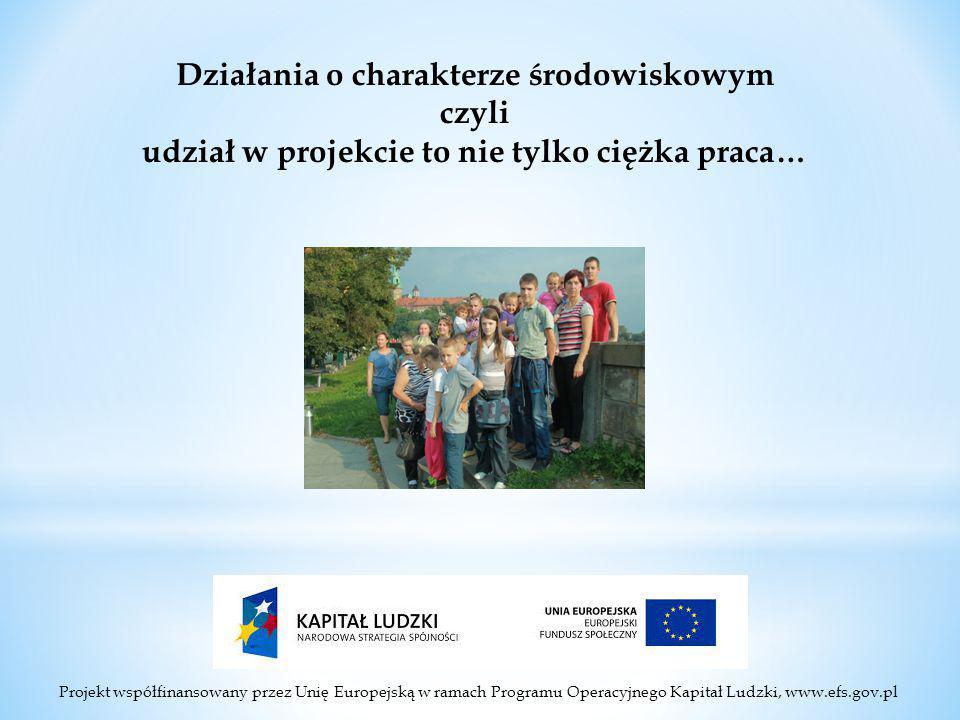 Projekt współfinansowany przez Unię Europejską w ramach Programu Operacyjnego Kapitał Ludzki, www.efs.gov.pl Działania o charakterze środowiskowym czyli udział w projekcie to nie tylko ciężka praca…