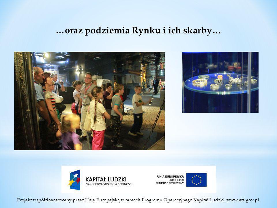 Projekt współfinansowany przez Unię Europejską w ramach Programu Operacyjnego Kapitał Ludzki, www.efs.gov.pl …oraz podziemia Rynku i ich skarby…