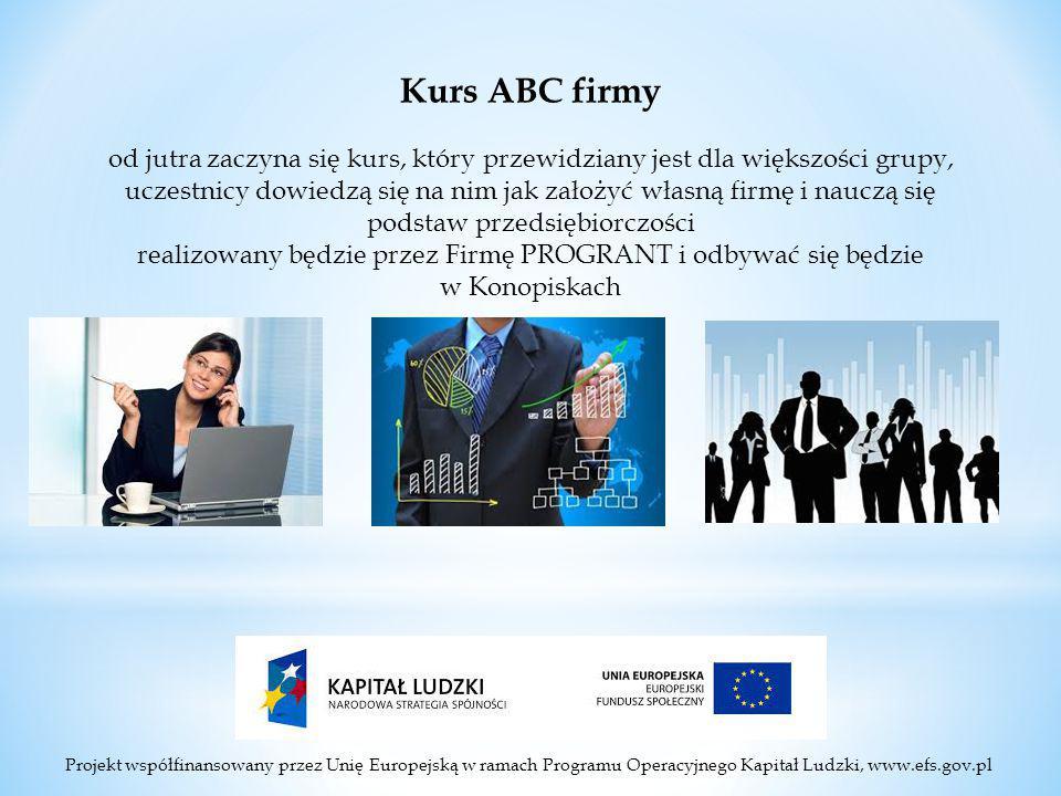 Projekt współfinansowany przez Unię Europejską w ramach Programu Operacyjnego Kapitał Ludzki, www.efs.gov.pl Kurs ABC firmy od jutra zaczyna się kurs, który przewidziany jest dla większości grupy, uczestnicy dowiedzą się na nim jak założyć własną firmę i nauczą się podstaw przedsiębiorczości realizowany będzie przez Firmę PROGRANT i odbywać się będzie w Konopiskach