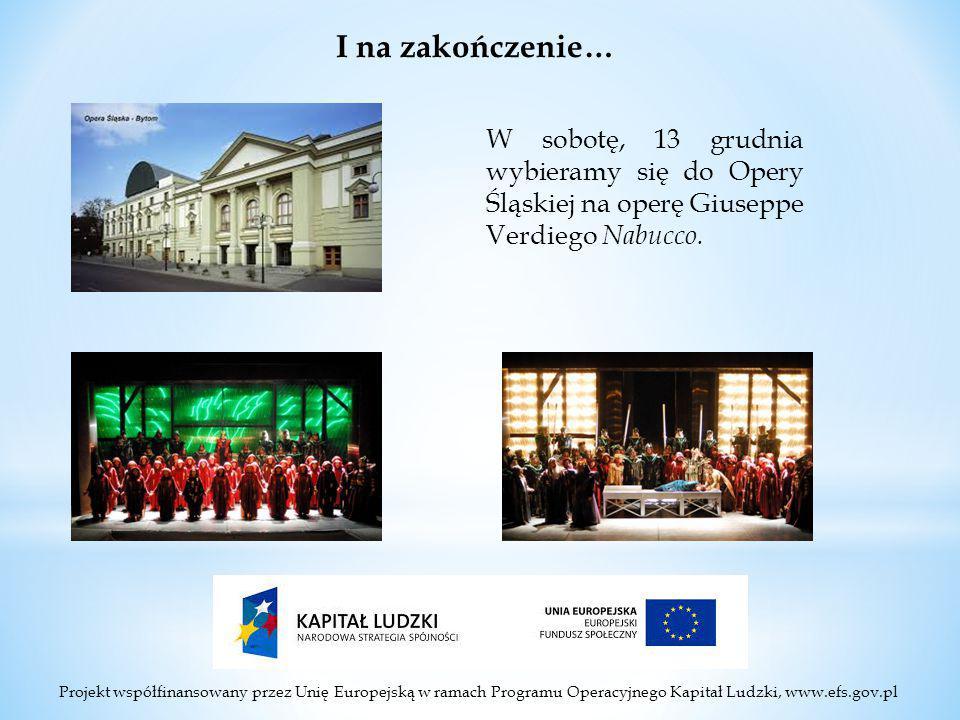 Projekt współfinansowany przez Unię Europejską w ramach Programu Operacyjnego Kapitał Ludzki, www.efs.gov.pl I na zakończenie… W sobotę, 13 grudnia wybieramy się do Opery Śląskiej na operę Giuseppe Verdiego Nabucco.