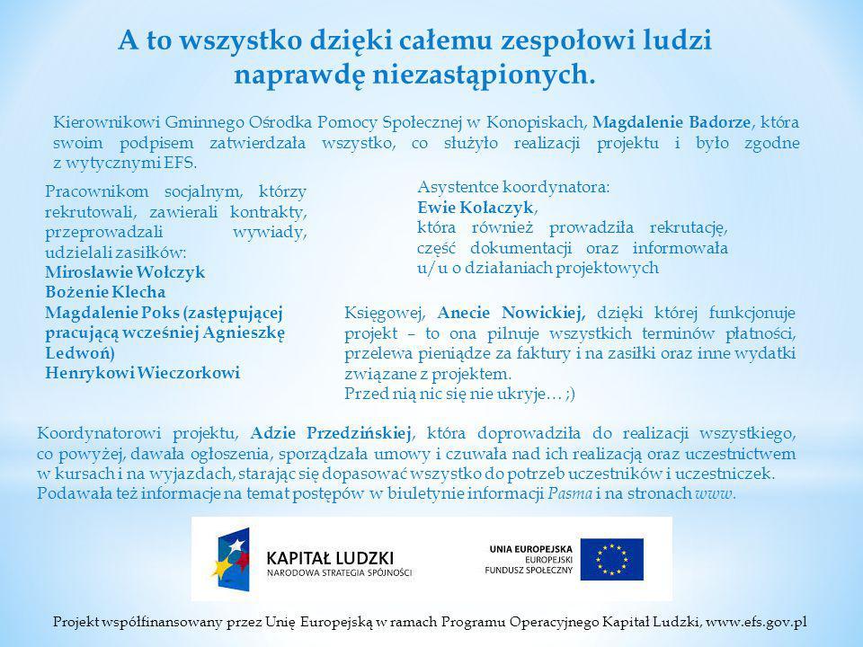 Projekt współfinansowany przez Unię Europejską w ramach Programu Operacyjnego Kapitał Ludzki, www.efs.gov.pl A to wszystko dzięki całemu zespołowi ludzi naprawdę niezastąpionych.