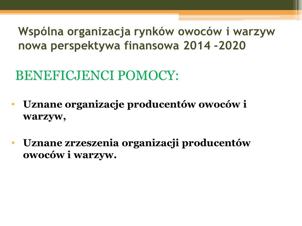 Wspólna organizacja rynków owoców i warzyw nowa perspektywa finansowa 2014 -2020 BENEFICJENCI POMOCY: Uznane organizacje producentów owoców i warzyw,